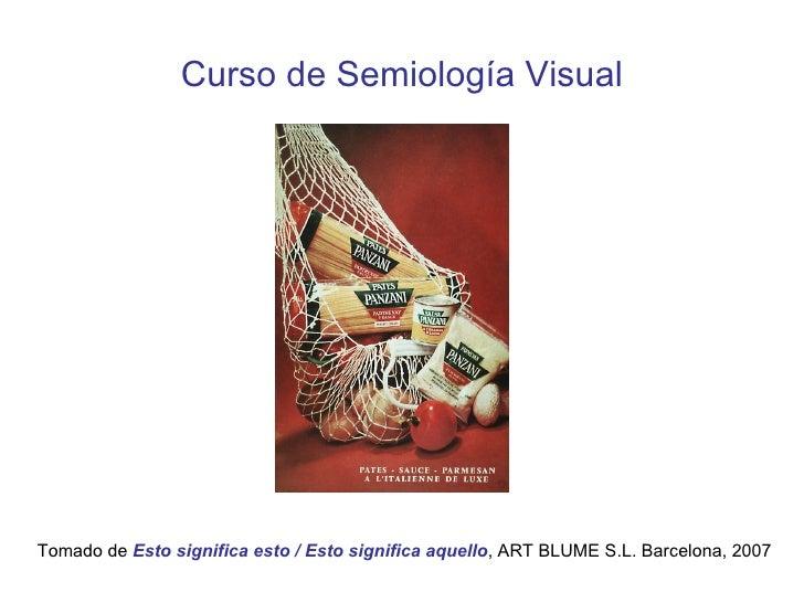 Curso de Semiología Visual Tomado de  Esto significa esto / Esto significa aquello , ART BLUME S.L. Barcelona, 2007