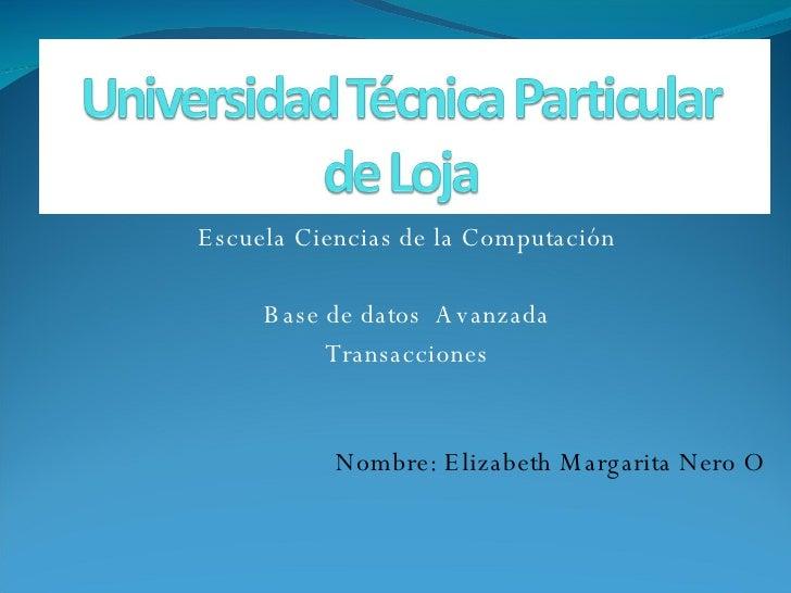 Escuela Ciencias de la Computación Base de datos  Avanzada Transacciones Nombre: Elizabeth Margarita Nero O