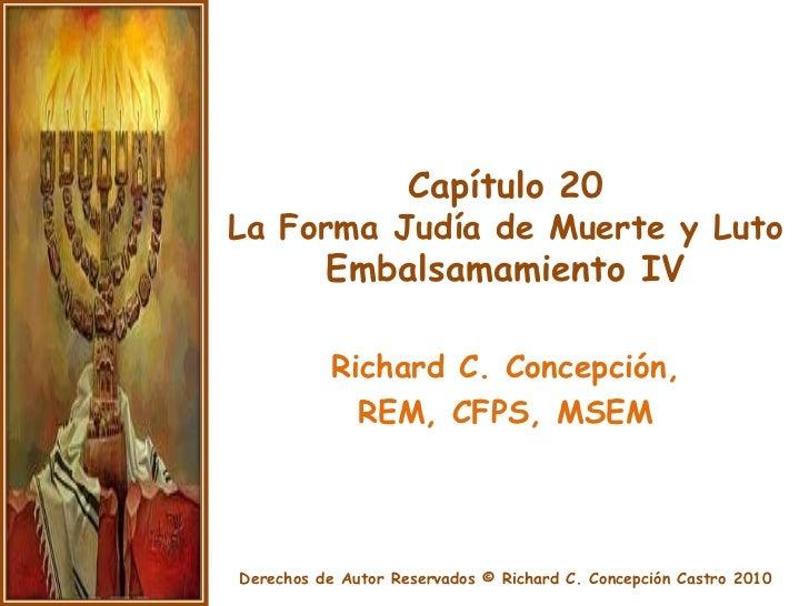 Capítulo 20La Forma Judía de Muerte y LutoEmbalsamamiento IV<br />Richard C. Concepción, <br />REM, CFPS, MSEM<br />