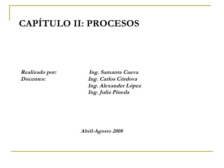 CAPÍTULO II: PROCESOS Realizado por:    Ing. Samanta Cueva Docentes:  Ing. Carlos Córdova Ing. Alexander López Ing. Julia ...