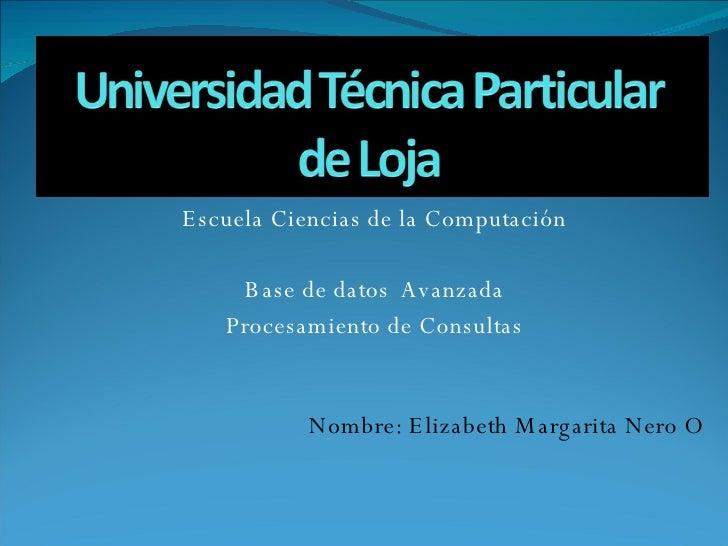 Escuela Ciencias de la Computación Base de datos  Avanzada Procesamiento de Consultas Nombre: Elizabeth Margarita Nero O