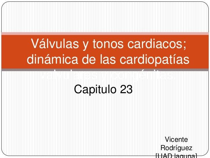 Válvulas y tonos cardiacos; dinámica de las cardiopatías valvulares y congénitas. <br />Capitulo 23<br />Vicente Rodríguez...