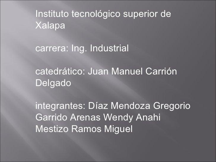 Instituto tecnológico superior deXalapacarrera: Ing. Industrialcatedrático: Juan Manuel CarriónDelgadointegrantes: Díaz Me...