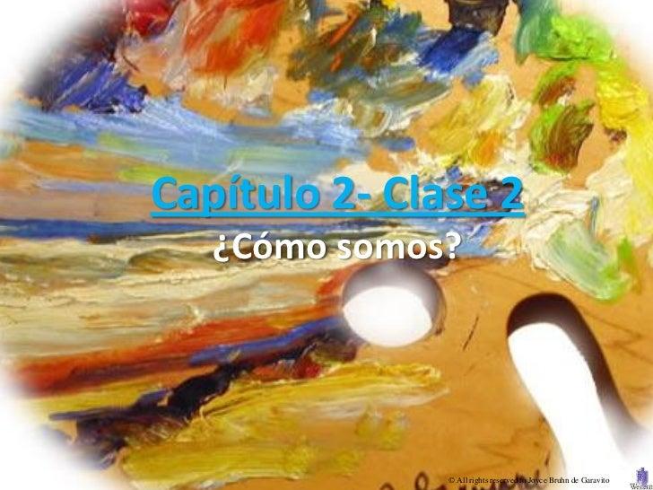 Capítulo 2- Clase 2   ¿Cómo somos?               © All rights reserved to Joyce Bruhn de Garavito