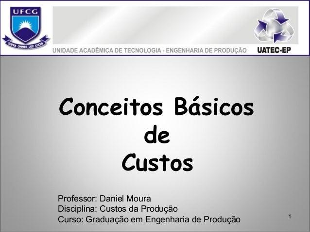 1 Conceitos Básicos de Custos Professor: Daniel Moura Disciplina: Custos da Produção Curso: Graduação em Engenharia de Pro...