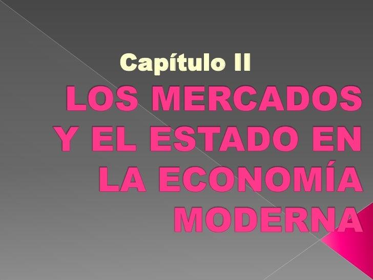Capítulo II<br />LOS MERCADOS Y EL ESTADO EN LA ECONOMÍA MODERNA<br />