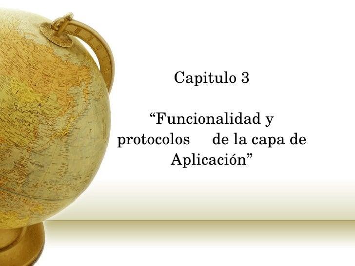 """Capitulo 3 """"Funcionalidad y protocolos  de la capa de  Aplicación """""""