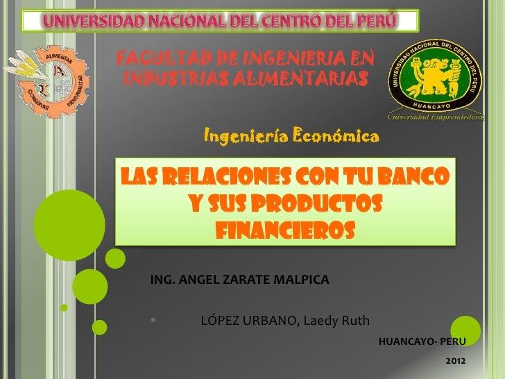 FACULTAD DE INGENIERIA EN INDUSTRIAS ALIMENTARIAS          Ingeniería EconómicaLAS RELACIONES CON TU BANCO      Y SUS PROD...