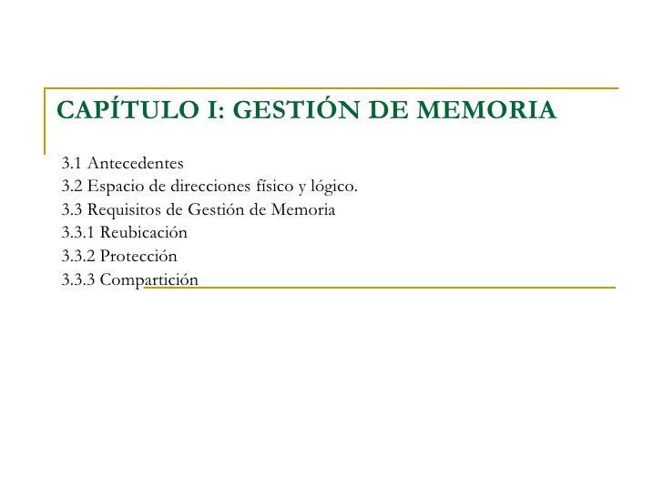 CAPÍTULO I: GESTIÓN DE MEMORIA   3.1 Antecedentes 3.2 Espacio de direcciones físico y lógico.  3.3 Requisitos de Gestión d...