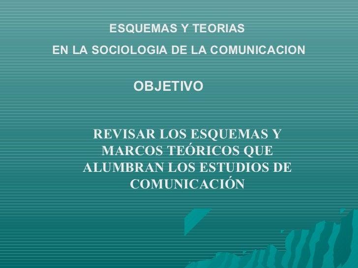 ESQUEMAS Y TEORIASEN LA SOCIOLOGIA DE LA COMUNICACION           OBJETIVO     REVISAR LOS ESQUEMAS Y      MARCOS TEÓRICOS Q...