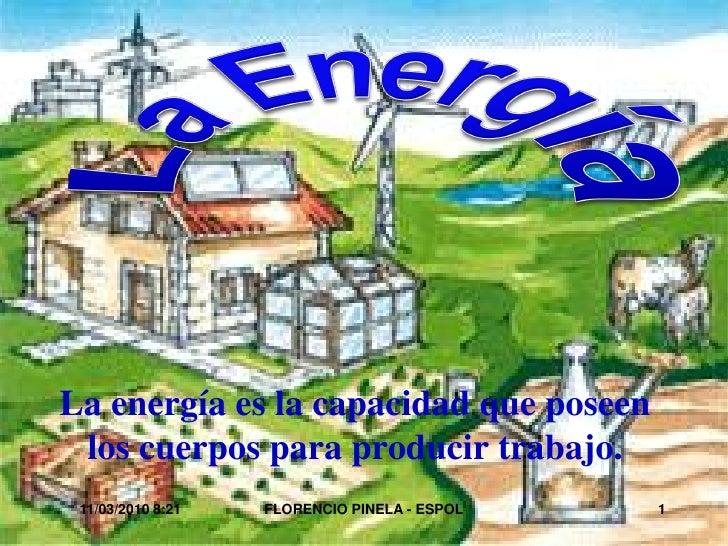 La energía es la capacidad que poseen  los cuerpos para producir trabajo.  11/03/2010 8:21   FLORENCIO PINELA - ESPOL   1