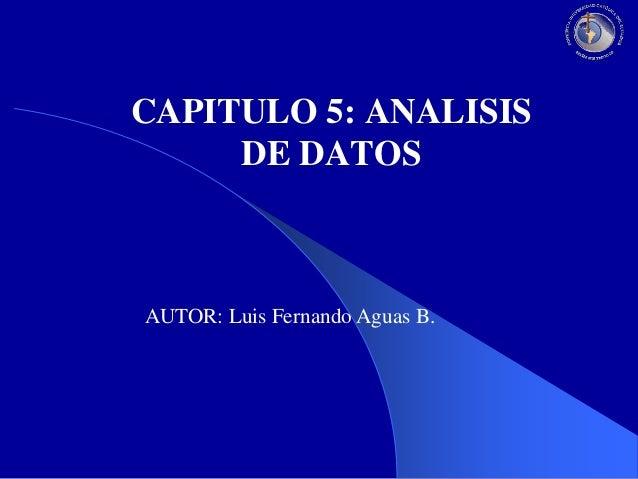 CAPITULO 5: ANALISIS DE DATOS  AUTOR: Luis Fernando Aguas B.