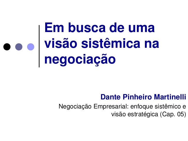 Em busca de uma visão sistêmica na negociação<br />Dante Pinheiro Martinelli<br />Negociação Empresarial: enfoque sistêmic...
