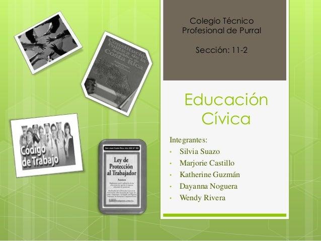 Colegio Técnico Profesional de Purral  Sección: 11-2  Educación Cívica Integrantes: • Silvia Suazo • Marjorie Castillo • K...