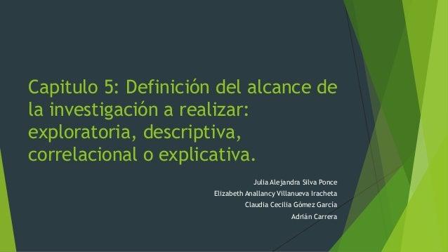 Capitulo 5: Definición del alcance de la investigación a realizar: exploratoria, descriptiva, correlacional o explicativa....
