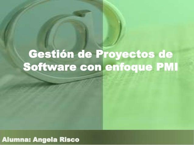 Gestión de Proyectos de Software con enfoque PMI Alumna: Angela Risco