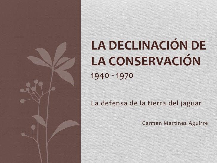 LA DECLINACIÓN DELA CONSERVACIÓN1940 - 1970La defensa de la tierra del jaguar               Carmen Martínez Aguirre