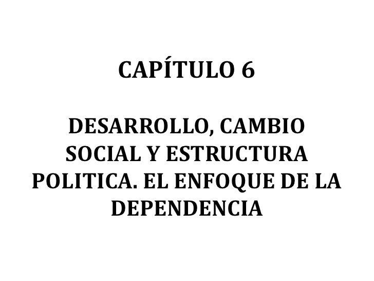 CAPÍTULO 6   DESARROLLO, CAMBIO  SOCIAL Y ESTRUCTURAPOLITICA. EL ENFOQUE DE LA      DEPENDENCIA