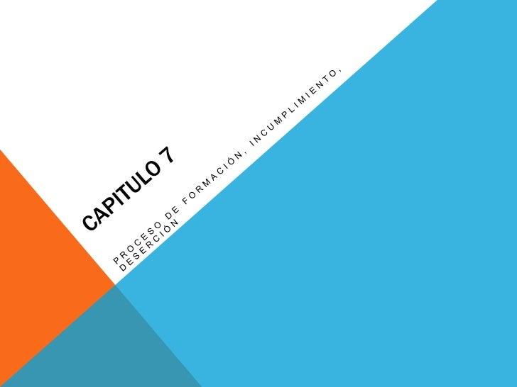 CAPITULO 7<br />Proceso de formación, incumplimiento, deserción<br />