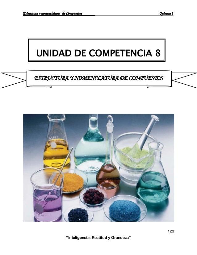 """Estructura y nomenclatura de Compuestos Química 1 123 """"Inteligencia, Rectitud y Grandeza"""" UNIDAD DE COMPETENCIA 8 ESTRUCTU..."""