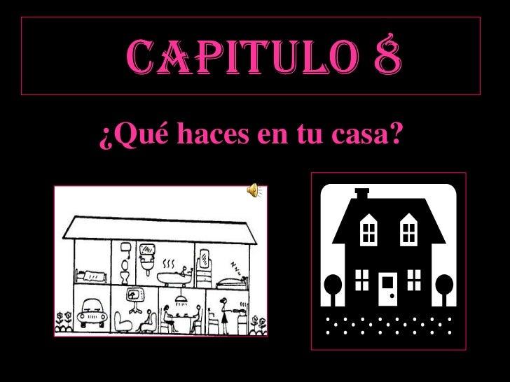 CAPITULO 8<br />¿Quéhaces en tu casa?<br />casa?<br />