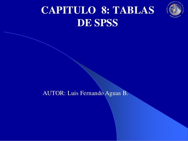 CAPITULO 8: TABLAS DE SPSS  AUTOR: Luis Fernando Aguas B.