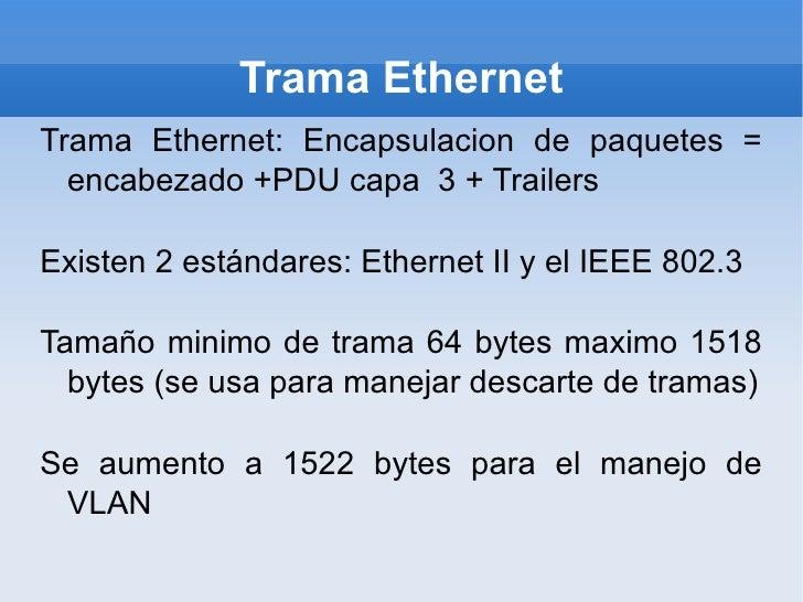 Trama Ethernet Trama Ethernet: Encapsulacion de paquetes = encabezado +PDU capa  3 + Trailers Existen 2 estándares: Ethern...
