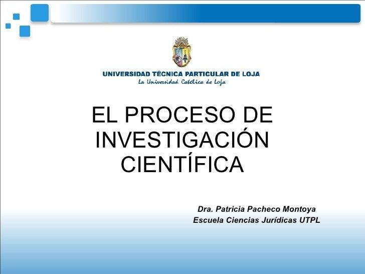 EL PROCESO DE INVESTIGACIÓN CIENTÍFICA Dra. Patricia Pacheco Montoya Escuela Ciencias Jurídicas UTPL