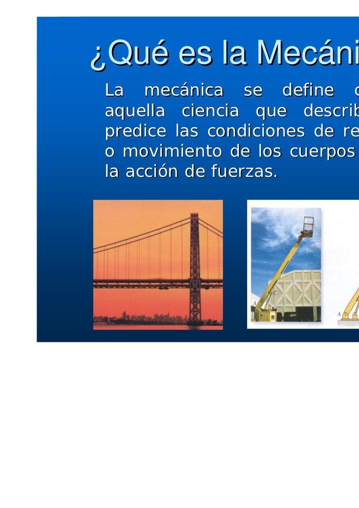 ¿Qué es la Mecánica? La mecánica se define como aquella ciencia que describe y predice las condiciones de reposo o movimie...
