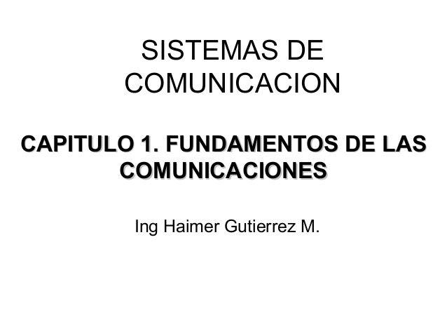 SISTEMAS DE       COMUNICACIONCAPITULO 1. FUNDAMENTOS DE LAS       COMUNICACIONES        Ing Haimer Gutierrez M.