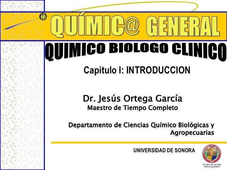 Capitulo I: INTRODUCCION    Dr. Jesús Ortega García     Maestro de Tiempo CompletoDepartamento de Ciencias Químico Biológi...