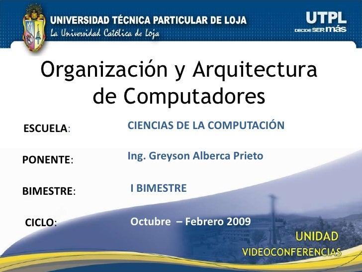 Organización y Arquitectura de Computadores<br />CIENCIAS DE LA COMPUTACIÓN<br />ESCUELA:<br />Ing. Greyson Alberca Prieto...