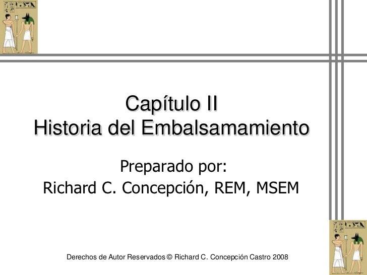 Capítulo IIHistoria del Embalsamamiento<br /> Preparado por:<br />Richard C. Concepción, REM, MSEM<br />Derechos de Autor ...