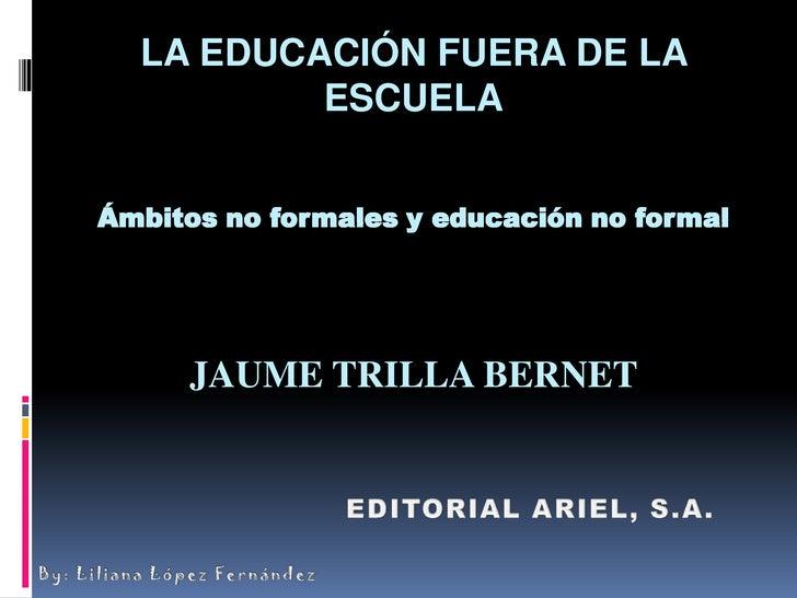LA EDUCACIÓN FUERA DE LA ESCUELAÁmbitos no formales y educación no formalJAUME TRILLA BERNET<br />EDITORIAL ARIEL, S.A.<br...