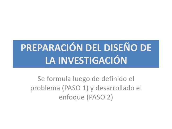 PREPARACIÓN DEL DISEÑO DE    LA INVESTIGACIÓN   Se formula luego de definido el problema (PASO 1) y desarrollado el       ...