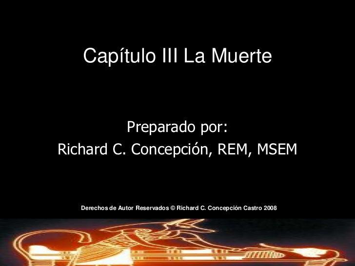 Capítulo III La Muerte<br />Preparado por:<br />Richard C. Concepción, REM, MSEM<br />Derechos de AutorReservados © Richar...