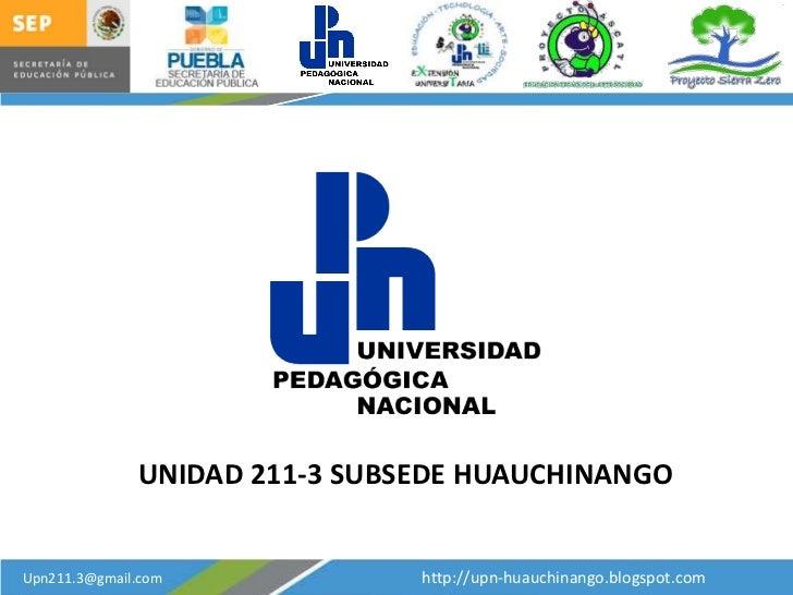 UNIDAD 211-3 SUBSEDE HUAUCHINANGOUpn211.3@gmail.com             http://upn-huauchinango.blogspot.com