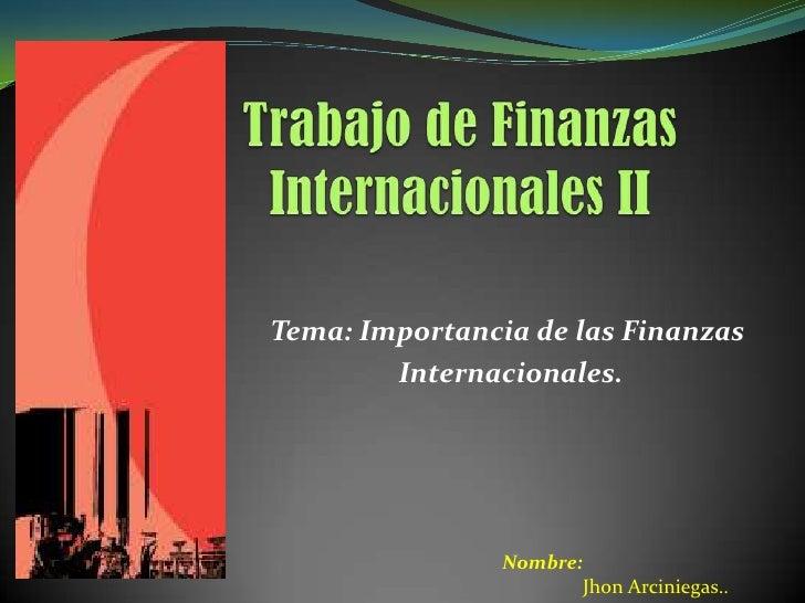 Tema: Importancia de las Finanzas        Internacionales.                Nombre:                       Jhon Arciniegas..