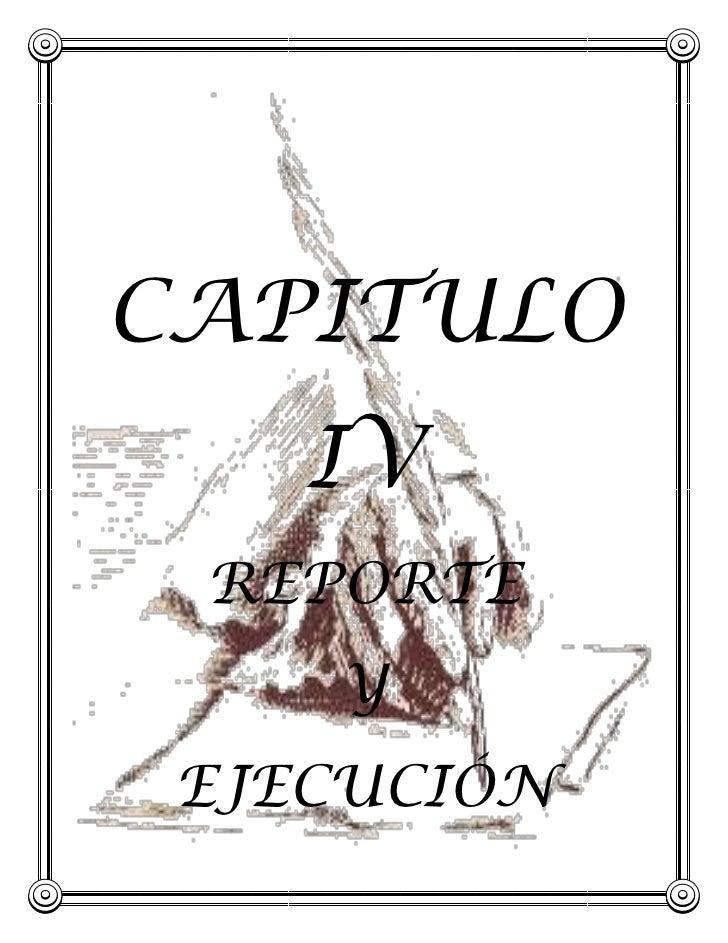 CAPITULO<br />-120015-3659505IV<br />REPORTE<br />Y <br />EJECUCIÓN<br />CAPITULO IV<br />REPORTE DE EJECUCIÓN<br />4.1 In...