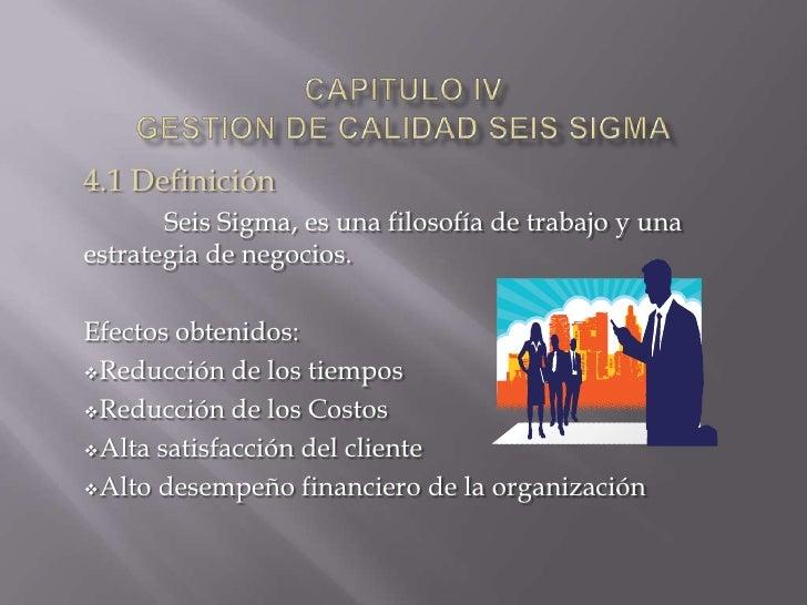 CAPITULO IVGESTION DE CALIDAD Seis SIGMA<br />4.1 Definición<br />Seis Sigma, es una filosofía de trabajo y una estrategia...