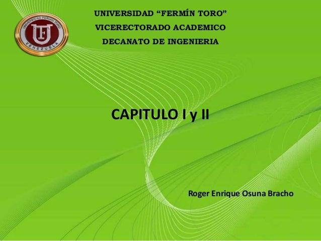 """UNIVERSIDAD """"FERMÍN TORO"""" VICERECTORADO ACADEMICO DECANATO DE INGENIERIA Roger Enrique Osuna Bracho CAPITULO I y II"""