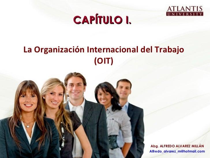 CAPÍTULO I. La Organización Internacional del Trabajo (OIT) Abg. ALFREDO ALVAREZ MILLÁN [email_address]