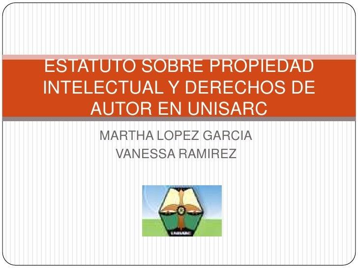 MARTHA LOPEZ GARCIA<br />VANESSA RAMIREZ <br />ESTATUTO SOBRE PROPIEDAD INTELECTUAL Y DERECHOS DE AUTOR EN UNISARC<br />