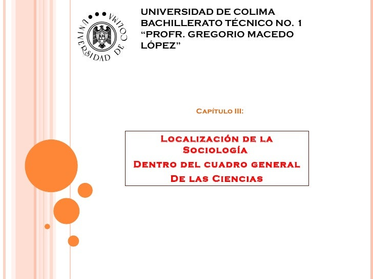"""UNIVERSIDAD DE COLIMA BACHILLERATO TÉCNICO NO. 1 """"PROFR. GREGORIO MACEDO LÓPEZ"""" Capítulo III: Localización de la Sociologí..."""
