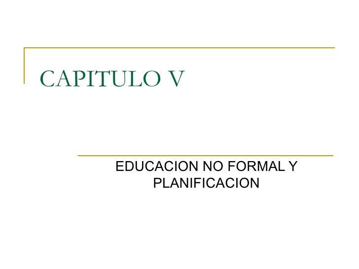 CAPITULO V EDUCACION NO FORMAL Y PLANIFICACION