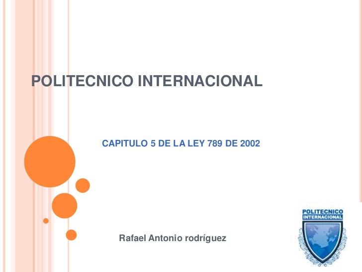 POLITECNICO INTERNACIONAL<br />CAPITULO 5 DE LA LEY 789 DE 2002<br />Rafael Antonio rodríguez<br />