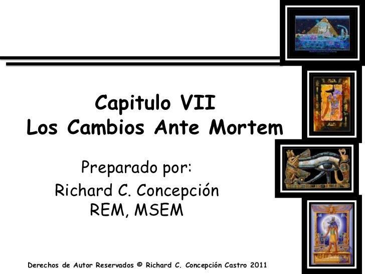 Capitulo VIILos Cambios Ante Mortem<br />Preparado por:<br />Richard C. Concepción REM, MSEM<br />Derechos de Autor Reserv...