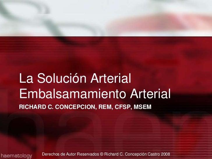 Richard C. Concepcion, REM, CFSP, MSEM<br />La Solución ArterialEmbalsamamiento Arterial<br />Derechos de Autor Reservados...