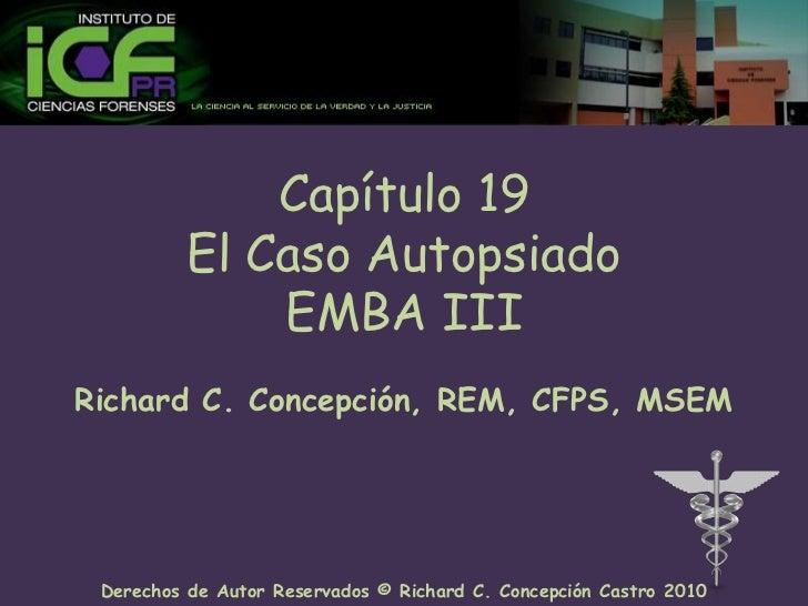 Capítulo 19El Caso AutopsiadoEMBA III<br />Richard C. Concepción, REM, CFPS, MSEM<br />