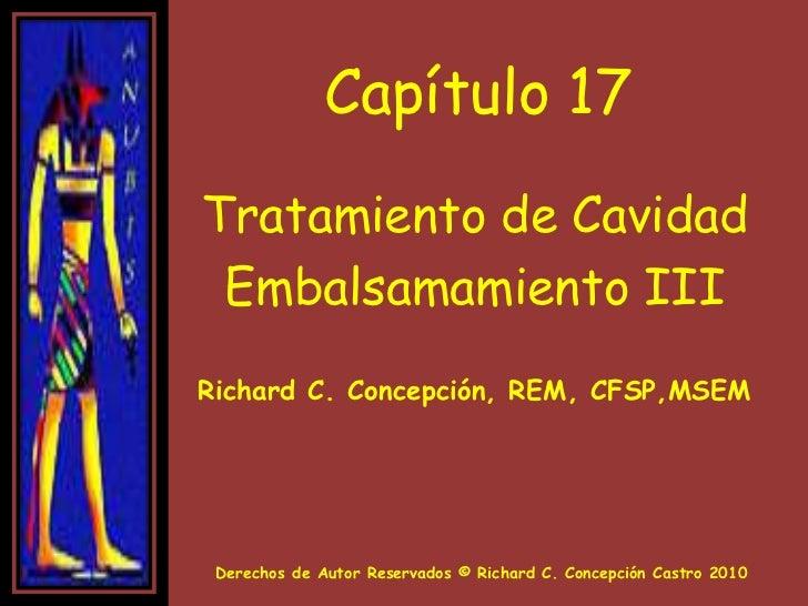 Capítulo 17<br />Tratamiento de Cavidad<br />Embalsamamiento III<br />Richard C. Concepción, REM, CFSP,MSEM <br />Derechos...